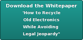 Download the Whitepaper 'How to Recycle  Old Electronics  While Avoiding  Legal Jeopardy""