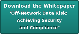 Download the Whitepaper 'Off-Network Data Risk:  Achieving Security and Compliance""